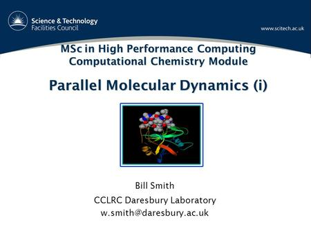 MSc in High Performance Computing Computational Chemistry Module Parallel Molecular Dynamics (i) Bill Smith CCLRC Daresbury Laboratory