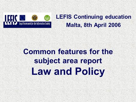 Common features for the subject area report Law and Policy LEFIS Continuing education Malta, 8th April 2006.