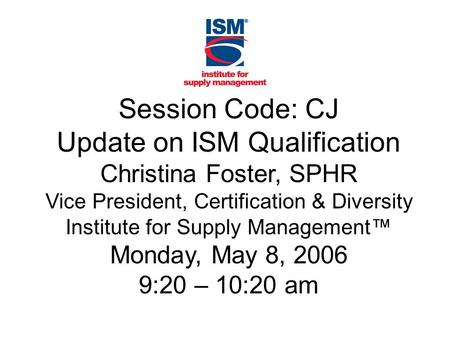 Session Code: CJ Update on ISM Qualification Christina Foster, SPHR Vice President, Certification & Diversity Institute for Supply Management™ Monday,