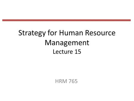 Strategy for Human Resource Management Lecture 15 HRM 765.