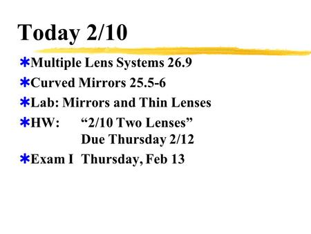 "Today 2/10  Multiple Lens Systems 26.9  Curved Mirrors 25.5-6  Lab: Mirrors and Thin Lenses  HW:""2/10 Two Lenses"" Due Thursday 2/12  Exam IThursday,"