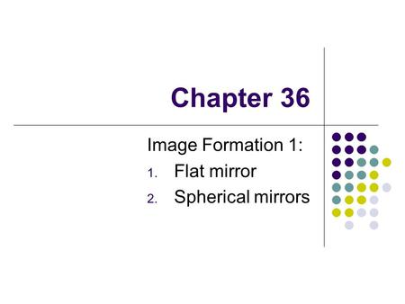Chapter 36 Image Formation 1: 1. Flat mirror 2. Spherical mirrors.
