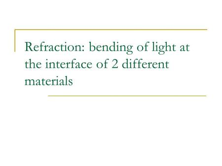 Refraction: bending of light at the interface of 2 different materials.
