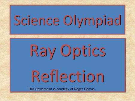 Science Olympiad Ray Optics Reflection Reflection This Powerpoint is courtesy of Roger Demos.