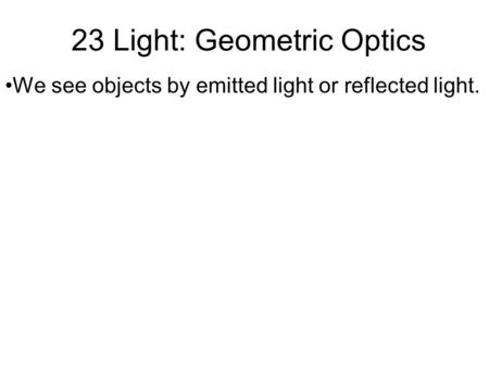 23 Light: Geometric Optics We see objects by emitted light or reflected light.