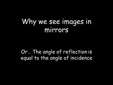 Why we see images in mirrors Or… The angle of reflection is equal to the angle of incidence.