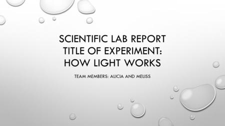 SCIENTIFIC LAB REPORT TITLE OF EXPERIMENT: HOW LIGHT WORKS TEAM MEMBERS: ALICIA AND MELISS.