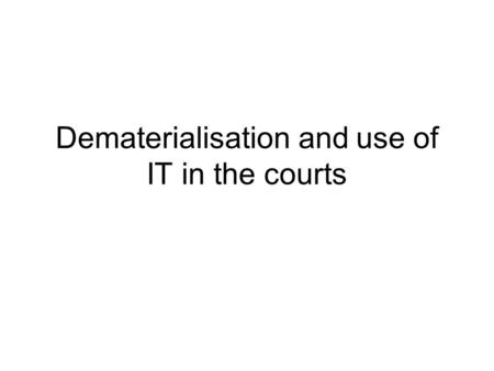 Dematerialisation and use of IT in the courts. Questionnaire 11 topics reflecting the judicial business 33 replies.