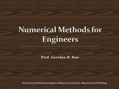 ES 84 Numerical Methods for Engineers, Mindanao State University- Iligan Institute of Technology Prof. Gevelyn B. Itao.