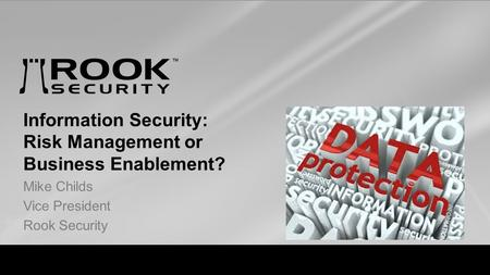 Visibility. Intelligence. response Information Security: Risk Management or Business Enablement? Mike Childs Vice President Rook Security.