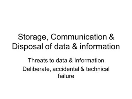 Storage, Communication & Disposal of data & information Threats to data & Information Deliberate, accidental & technical failure.