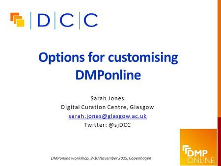 Options for customising DMPonline Sarah Jones Digital Curation Centre, Glasgow DMPonline workshop, 9-10 November.