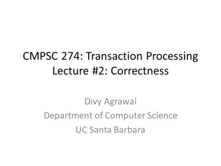 CMPSC 274: Transaction Processing Lecture #2: Correctness Divy Agrawal Department of Computer Science UC Santa Barbara.