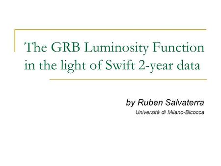 The GRB Luminosity Function in the light of Swift 2-year data by Ruben Salvaterra Università di Milano-Bicocca.