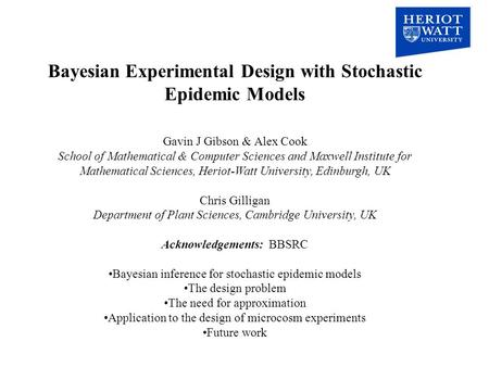 Bayesian Experimental Design with Stochastic Epidemic Models Gavin J Gibson & Alex Cook School of Mathematical & Computer Sciences and Maxwell Institute.