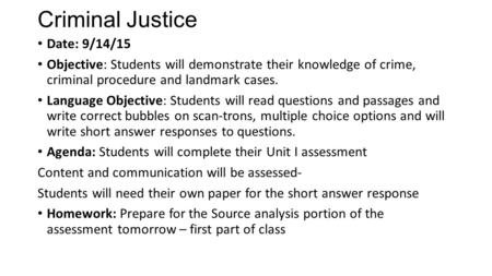 Criminal Justice Date: 9/14/15 Objective: Students will demonstrate their knowledge of crime, criminal procedure and landmark cases. Language Objective: