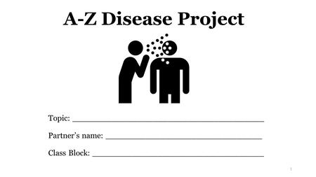 A-Z Disease Project Topic: ______________________________________ Partner's name: _______________________________ Class Block: __________________________________.