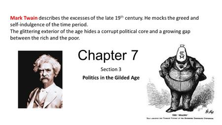 Chapter 7 Section 3 Politics in the Gilded Age Mark Twain describes the excesses of the late 19 th century. He mocks the greed and self-indulgence of the.