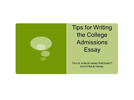 Tips for Writing the College Admissions Essay How to write an essay that doesn't sound like an essay.
