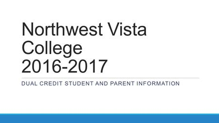 Northwest Vista College 2016-2017 DUAL CREDIT STUDENT AND PARENT INFORMATION.
