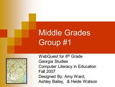 Middle Grades Group #1 WebQuest for 8 th Grade Georgia Studies Computer Literacy in Education Fall 2007 Designed By: Amy Ward, Ashley Bailey, & Heide Watson.