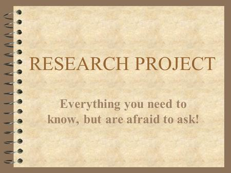 RESEARCH PROJECT Everything you need to know, but are afraid to ask!