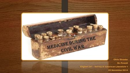 Medicine during the Civil War Chris Shrader Dr. Powell English 241 – Survey of American Literature 1 25 November 2014.