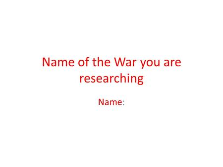 Name of the War you are researching Name:. Who was the war with? The ____was with _____ Add a picture of the countries who were fighting in the war.