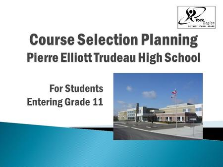 For Students Entering Grade 11. Remember your course selection determines the timetable! Your completed form is due back by February 19, 2016 Submit electronically.