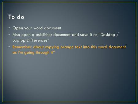 "Open your word document Also open a publisher document and save it as ""Desktop / Laptop Differences"" Remember about copying orange text into this word."