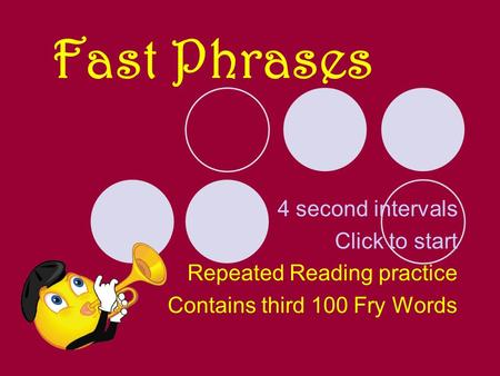 Fast Phrases 4 second intervals Click to start Repeated Reading practice Contains third 100 Fry Words.