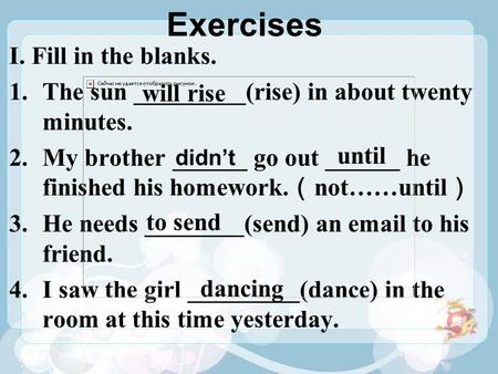 Exercises I. Fill in the blanks. 1.The sun _________(rise) in about twenty minutes. 2.My brother ______ go out ______ he finished his homework. ( not……until.
