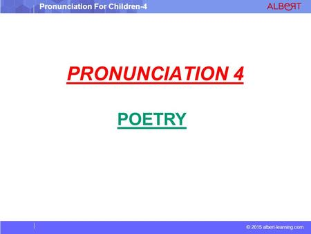© 2015 albert-learning.com Pronunciation For Children-4 PRONUNCIATION 4 POETRY.