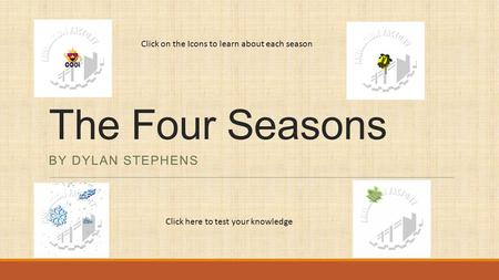 The Four Seasons BY DYLAN STEPHENS Click on the Icons to learn about each season Click here to test your knowledge.