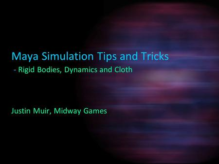 Maya Simulation Tips and Tricks - Rigid Bodies, Dynamics and Cloth Justin Muir, Midway Games.