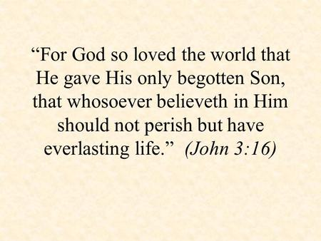 """For God so loved the world that He gave His only begotten Son, that whosoever believeth in Him should not perish but have everlasting life."" (John 3:16)"
