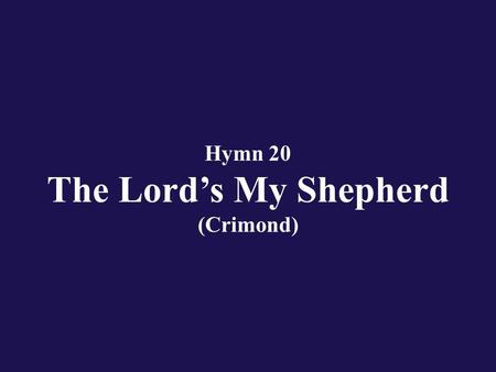 Hymn 20 The Lord's My Shepherd (Crimond). Verse 1 The Lord's my Shepherd; I'll not want. He makes me down to lie.