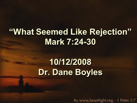 """What Seemed Like Rejection"" Mark 7:24-30 10/12/2008 Dr. Dane Boyles."