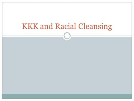"KKK and Racial Cleansing. Resurgence of the KKK Ku Klux Klan originally started after Civil War to keep former slaves in their ""place"" White Southerners."
