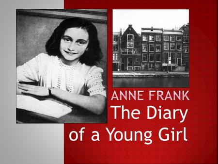 The Diary of a Young Girl.  Born in Germany in 1929.  When the NAZIS came to power in Germany, Otto Frank moved family to Holland.  Germany occupied.