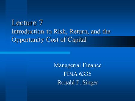 Lecture 7 Introduction to Risk, Return, and the Opportunity Cost of Capital Managerial Finance FINA 6335 Ronald F. Singer.