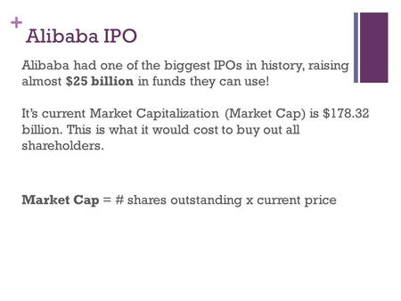 + Alibaba IPO Alibaba had one of the biggest IPOs in history, raising almost $25 billion in funds they can use! It's current Market Capitalization (Market.