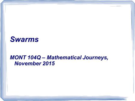 Swarms MONT 104Q – Mathematical Journeys, November 2015.