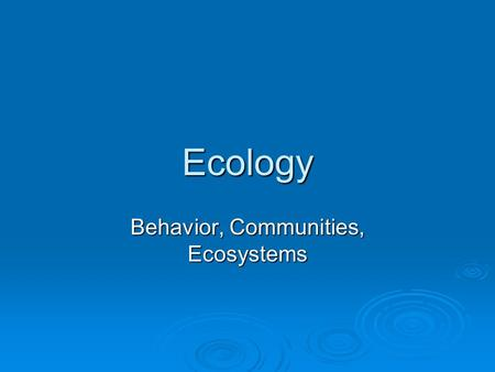 Ecology Behavior, Communities, Ecosystems.  Behavioral ecology Scientific study of behavior in natural environments from an evolutionary perspective.