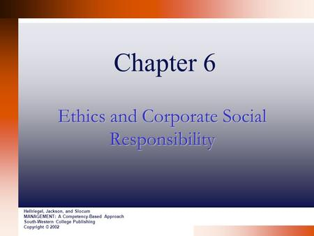 Chapter 6 Ethics and Corporate Social Responsibility Hellriegel, Jackson, and Slocum MANAGEMENT: A Competency-Based Approach South-Western College Publishing.