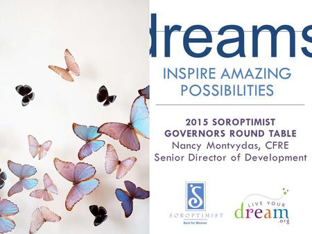 Dreams INSPIRE AMAZING POSSIBILITIES 2015 SOROPTIMIST GOVERNORS ROUND TABLE Nancy Montvydas, CFRE Senior Director of Development.