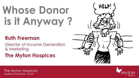 The Myton Hospices Registered Charity No. 516287 Whose Donor is it Anyway ? Ruth Freeman Director of Income Generation & Marketing The Myton Hospices.