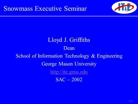 Pg 1 Lloyd J. Griffiths Dean School of Information Technology & Engineering George Mason University  SAC – 2002 Snowmass Executive Seminar.