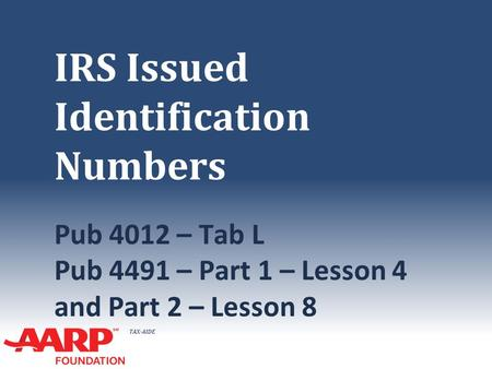 TAX-AIDE IRS Issued Identification Numbers Pub 4012 – Tab L Pub 4491 – Part 1 – Lesson 4 and Part 2 – Lesson 8.