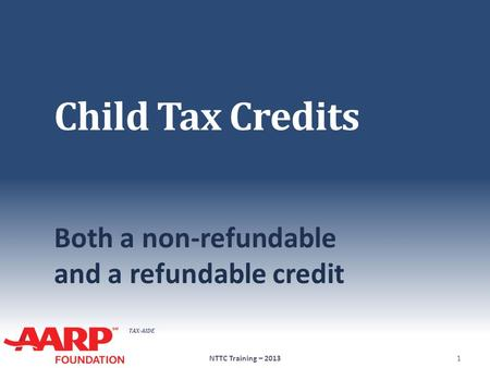 TAX-AIDE Child Tax Credits Both a non-refundable and a refundable credit 1NTTC Training – 2013.